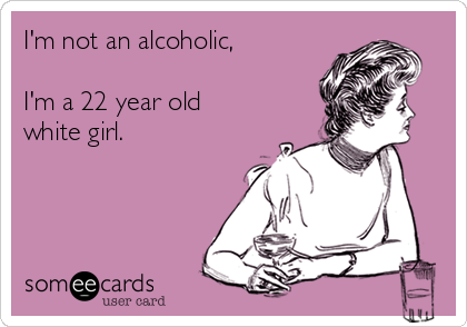 I'm not an alcoholic,  I'm a 22 year old white girl.