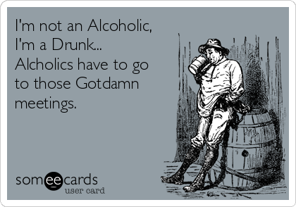 I'm not an Alcoholic, I'm a Drunk... Alcholics have to go to those Gotdamn meetings.