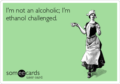 I'm not an alcoholic; I'm ethanol challenged.