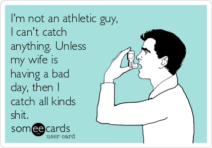 I'm not an athletic guy, I can't catch anything. Unless my wife is having a bad day, then I catch all kinds  shit.
