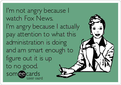 I'm not angry because I watch Fox News.   I'm angry because I actually pay attention to what this administration is doing and am smart enough to figure out it is up to no good.