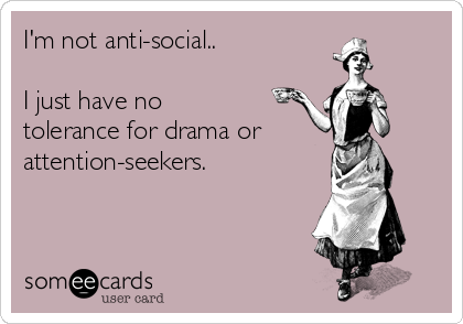 I'm not anti-social..  I just have no tolerance for drama or attention-seekers.