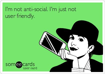 I'm not anti-social. I'm just not user friendly.