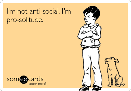 I'm not anti-social. I'm pro-solitude.