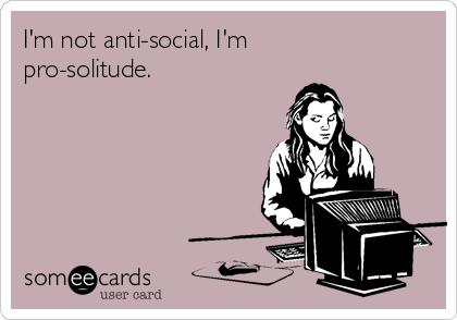 I'm not anti-social, I'm pro-solitude.