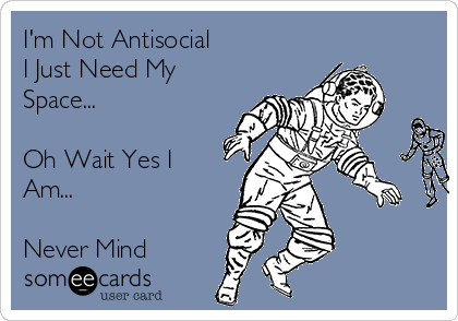I'm Not Antisocial  I Just Need My Space...  Oh Wait Yes I Am...  Never Mind