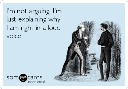I'm not arguing, I'm just explaining why I am right in a loud voice.