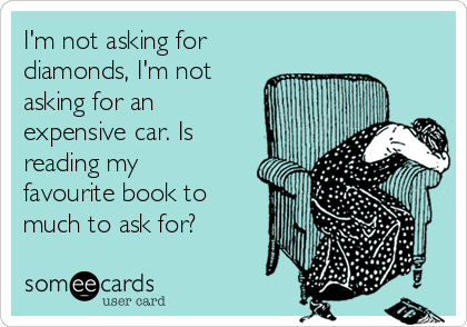I'm not asking for diamonds, I'm not asking for an expensive car. Is reading my favourite book to much to ask for?