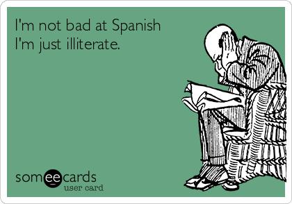 I'm not bad at Spanish I'm just illiterate.
