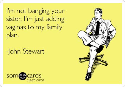 I'm not banging your sister; I'm just adding vaginas to my family plan.   -John Stewart