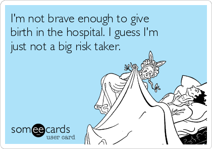 I'm not brave enough to give birth in the hospital. I guess I'm just not a big risk taker.