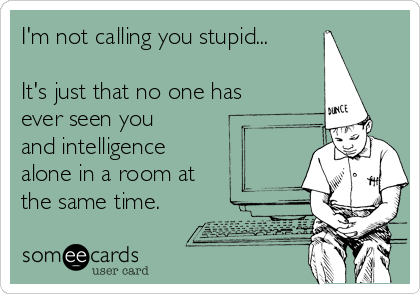 I'm not calling you stupid...  It's just that no one has ever seen you and intelligence alone in a room at the same time.