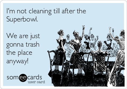 I'm not cleaning till after the Superbowl.  We are just gonna trash the place anyway!