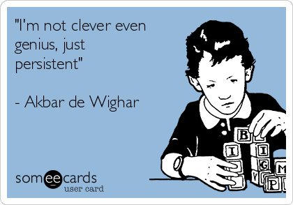 """I'm not clever even genius, just persistent""  - Akbar de Wighar"