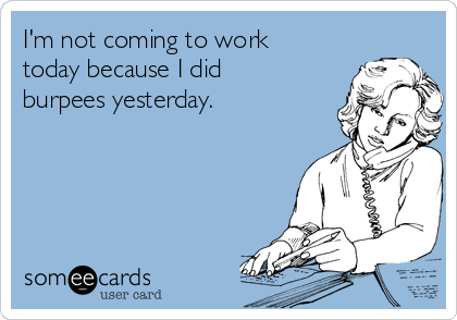 I'm not coming to work today because I did burpees yesterday.