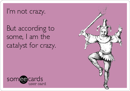 I'm not crazy.  But according to some, I am the catalyst for crazy.