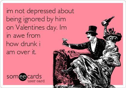 im not depressed about being ignored by him on Valentines day. Im in awe from how drunk i am over it.