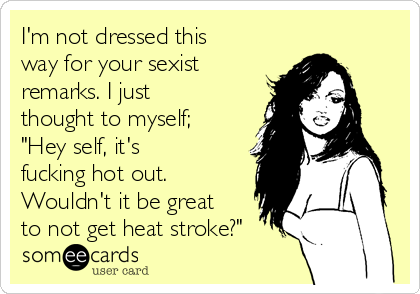 "I'm not dressed this way for your sexist remarks. I just thought to myself; ""Hey self, it's fucking hot out. Wouldn't it be great to not get heat stroke?"""