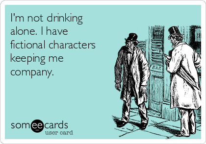 I'm not drinking alone. I have fictional characters keeping me company.