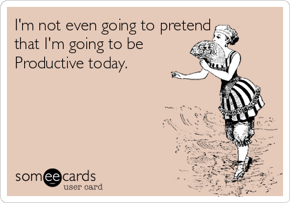 I'm not even going to pretend that I'm going to be Productive today.