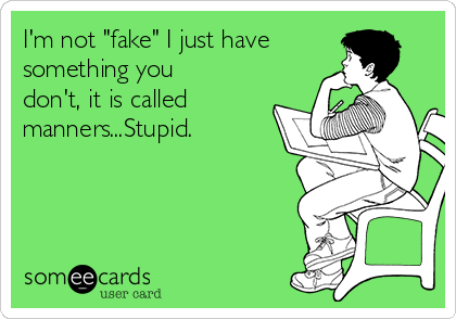 """I'm not """"fake"""" I just have something you don't, it is called manners...Stupid."""
