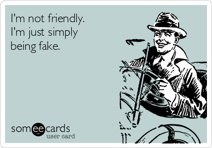 I'm not friendly. I'm just simply  being fake.