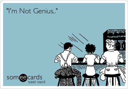 """""""I'm Not Genius.."""""""