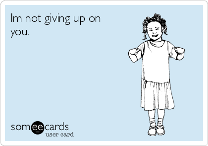 Im not giving up on you.