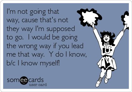 I'm not going that way, cause that's not they way I'm supposed to go.  I would be going the wrong way if you lead me that way.  Y do I know, b/c I know myself!