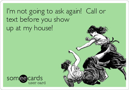 I'm not going to ask again!  Call or text before you show up at my house!