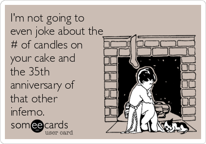 I'm not going to even joke about the # of candles on your cake and the 35th anniversary of that other inferno.