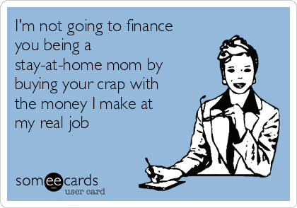 I M Not Going To Finance You Being A Stay At Home Mom By