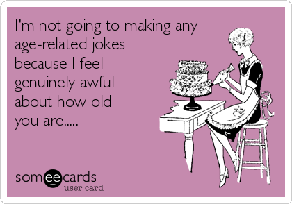 I'm not going to making any age-related jokes because I feel genuinely awful about how old you are.....