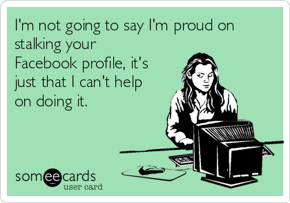 I'm not going to say I'm proud on stalking your Facebook profile, it's just that I can't help on doing it.