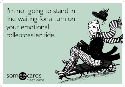 I'm not going to stand in line waiting for a turn on your emotional rollercoaster ride.