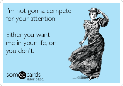 I'm not gonna compete for your attention.  Either you want me in your life, or you don't.