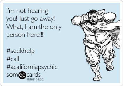 I'm not hearing you! Just go away! What, I am the only person here!!!  #seekhelp #call  #acaliforniapsychic
