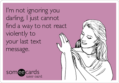 I'm not ignoring you darling, I just cannot find a way to not react violently to your last text message.