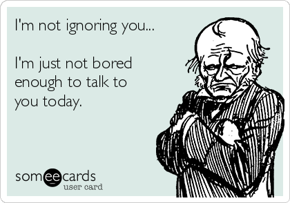 I'm not ignoring you...  I'm just not bored enough to talk to you today.