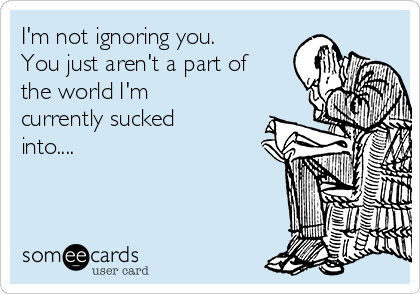 I'm not ignoring you. You just aren't a part of the world I'm currently sucked into....