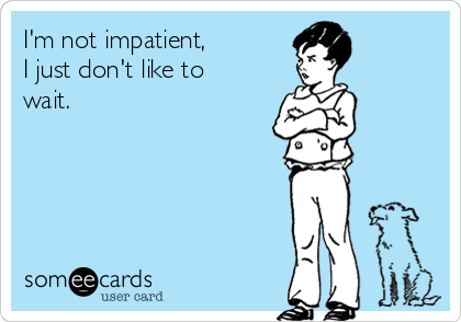 I'm not impatient, I just don't like to wait.