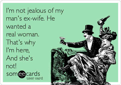 I'm not jealous of my  man's ex-wife. He wanted a  real woman.  That's why I'm here, And she's not!