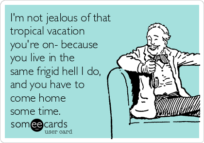 I'm not jealous of that tropical vacation you're on- because you live in the same frigid hell I do, and you have to come home some time.