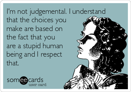 I'm not judgemental. I understand that the choices you make are based on the fact that you are a stupid human being and I respect that.
