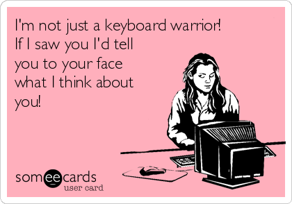 I'm not just a keyboard warrior!  If I saw you I'd tell you to your face what I think about you!