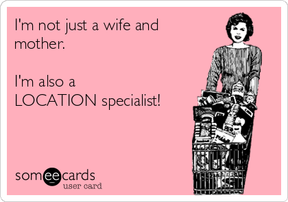 I'm not just a wife and mother.  I'm also a  LOCATION specialist!