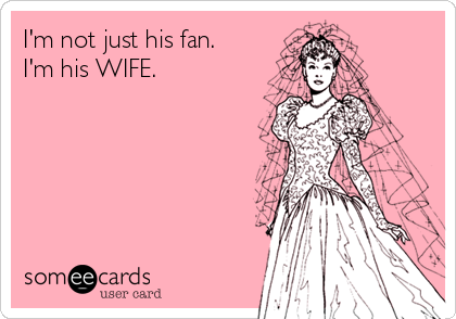I'm not just his fan. I'm his WIFE.