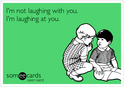 I'm not laughing with you. I'm laughing at you.