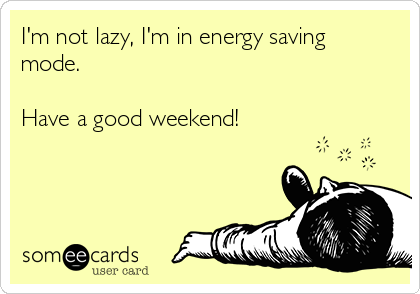 I'm not lazy, I'm in energy saving mode.  Have a good weekend!