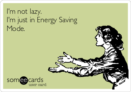 I'm not lazy.  I'm just in Energy Saving Mode.